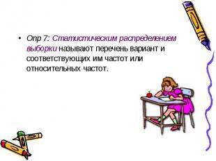 Опр 7: Статистическим распределением выборки называют перечень вариант и соответ