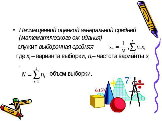 Несмещенной оценкой генеральной средней (математического ожидания) Несмещенной оценкой генеральной средней (математического ожидания) служит выборочная средняя , где xi – варианта выборки, ni – частота варианты xi , - объем выборки.