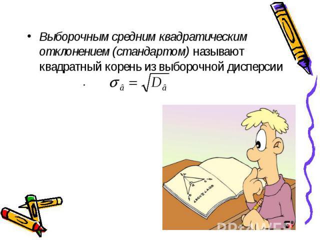 Выборочным средним квадратическим отклонением (стандартом) называют квадратный корень из выборочной дисперсии . Выборочным средним квадратическим отклонением (стандартом) называют квадратный корень из выборочной дисперсии .