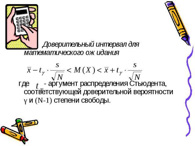 Доверительный интервал для математического ожидания Доверительный интервал для математического ожидания где - аргумент распределения Стьюдента, соответствующей доверительной вероятности γ и (N-1) степени свободы.