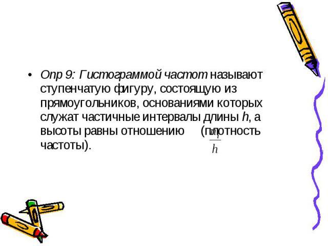 Опр 9: Гистограммой частот называют ступенчатую фигуру, состоящую из прямоугольников, основаниями которых служат частичные интервалы длины h, а высоты равны отношению (плотность частоты). Опр 9: Гистограммой частот называют ступенчатую фигуру, состо…
