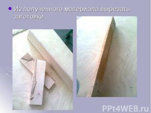 Из полученного материала вырезать заготовки Из полученного материала вырезать за