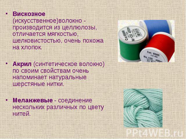 Вискозное (искусственное)волокно - производится из целлюлозы, отличается мягкостью, шелковистостью, очень похожа на хлопок. Вискозное (искусственное)волокно - производится из целлюлозы, отличается мягкостью, шелковистостью, очень похожа на хлопок. А…