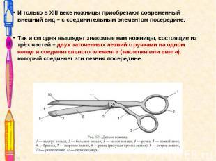 И только в XIII веке ножницы приобретают современный внешний вид – с соединитель