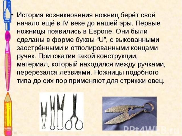 """История возникновения ножниц берёт своё начало ещё в IV веке до нашей эры. Первые ножницы появились в Европе. Они были сделаны в форме буквы """"U"""", с выкованными заострёнными и отполированными концами ручек. При сжатии такой конструкции, материал, кот…"""