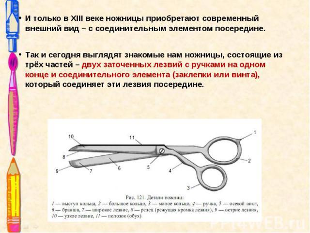 И только в XIII веке ножницы приобретают современный внешний вид – с соединительным элементом посередине. И только в XIII веке ножницы приобретают современный внешний вид – с соединительным элементом посередине. Так и сегодня выглядят зн…