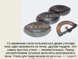 Со временем стали пользоваться двумя утюгами: пока один нагревался на печке, дру