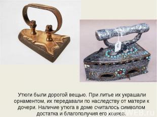 Утюги были дорогой вещью. При литье их украшали орнаментом, их передавали по нас