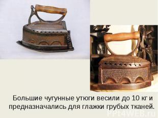 Большие чугунные утюги весили до 10 кг и предназначались для глажки грубых ткане
