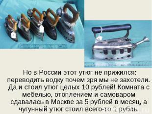 Но в России этот утюг не прижился: переводить водку почем зря мы не захотели. Да