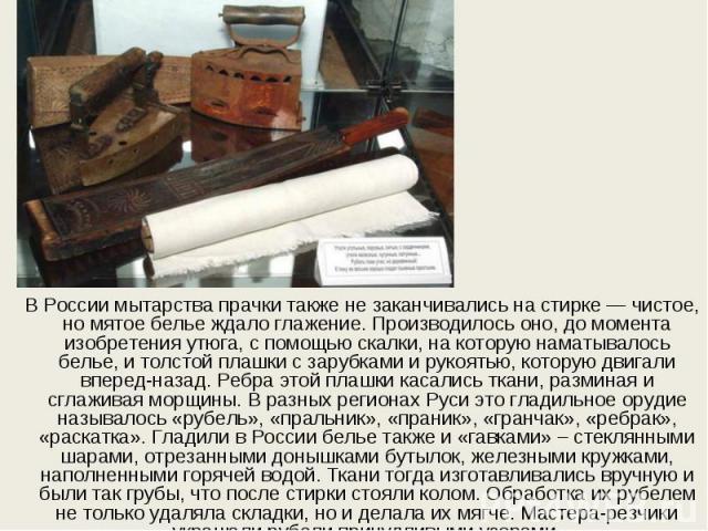 В России мытарства прачки также не заканчивались на стирке — чистое, но мятое белье ждало глажение. Производилось оно, до момента изобретения утюга, с помощью скалки, на которую наматывалось белье, и толстой плашки с зарубками и рукоятью, которую дв…