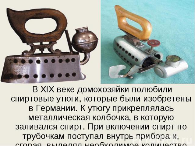 В ХIX веке домохозяйки полюбили спиртовые утюги, которые были изобретены в Германии. К утюгу прикреплялась металлическая колбочка, в которую заливался спирт. При включении спирт по трубочкам поступал внутрь прибора и, сгорая, выделял необходимое кол…
