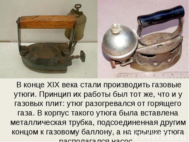 В конце XIX века стали производить газовые утюги. Принцип их работы был тот же, что и у газовых плит: утюг разогревался от горящего газа. В корпус такого утюга была вставлена металлическая трубка, подсоединенная другим концом к газовому баллону, а н…