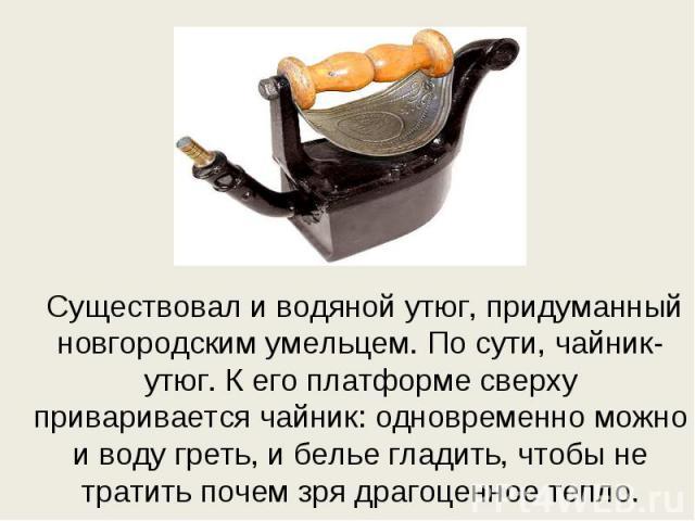 Существовал и водяной утюг, придуманный новгородским умельцем. По сути, чайник-утюг. К его платформе сверху приваривается чайник: одновременно можно и воду греть, и белье гладить, чтобы не тратить почем зря драгоценное тепло. Существовал и водяной у…