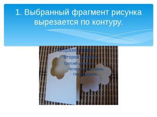 1. Выбранный фрагмент рисунка вырезается по контуру.