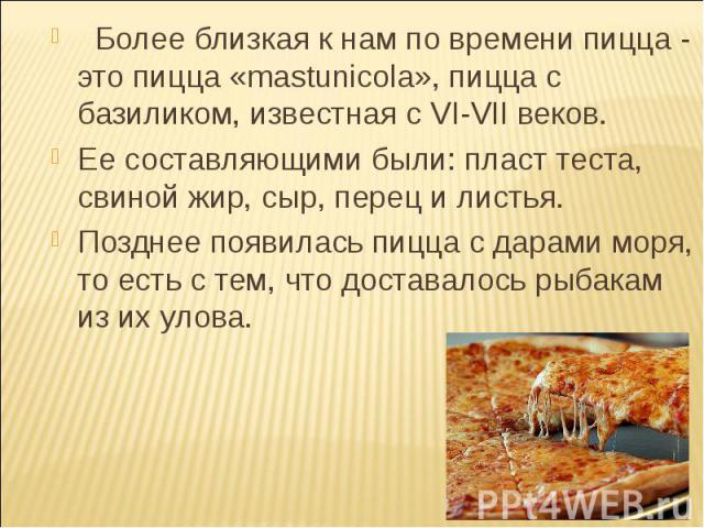 Более близкая к нам по времени пицца - это пицца «mastunicola», пицца с базиликом, известная с VI-VII веков.  Более близкая к нам по времени пицца - это пицца «mastunicola», пицца с базиликом, известная с VI-VII веков. Ее составляющими …