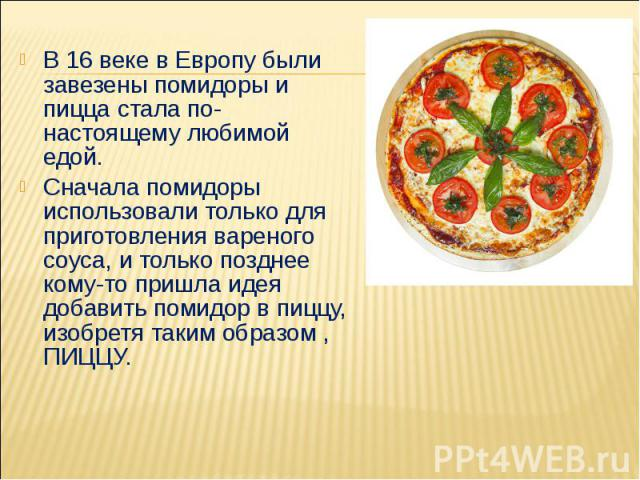 В 16 веке в Европу были завезены помидоры и пицца стала по-настоящему любимой едой. Сначала помидоры использовали только для приготовления вареного соуса, и только позднее кому-то пришла идея добавить помидор в пиццу, изобретя таким образом , ПИЦЦУ.