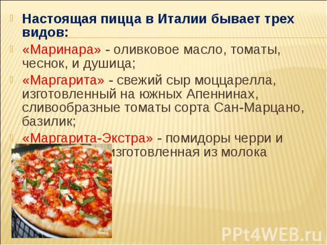 Настоящая пицца в Италии бывает трех видов: Настоящая пицца в Италии бывает трех видов: «Маринара» - оливковое масло, томаты, чеснок, и душица; «Маргарита» - свежий сыр моццарелла, изготовленный на южных Апеннинах, сливообразные томаты сорта Сан-Мар…