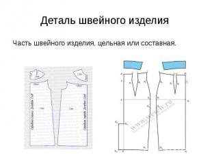 Деталь швейного изделия Часть швейного изделия, цельная или составная.