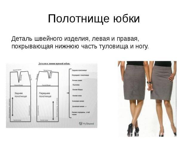 Полотнище юбки Деталь швейного изделия, левая и правая, покрывающая нижнюю часть туловища и ногу.