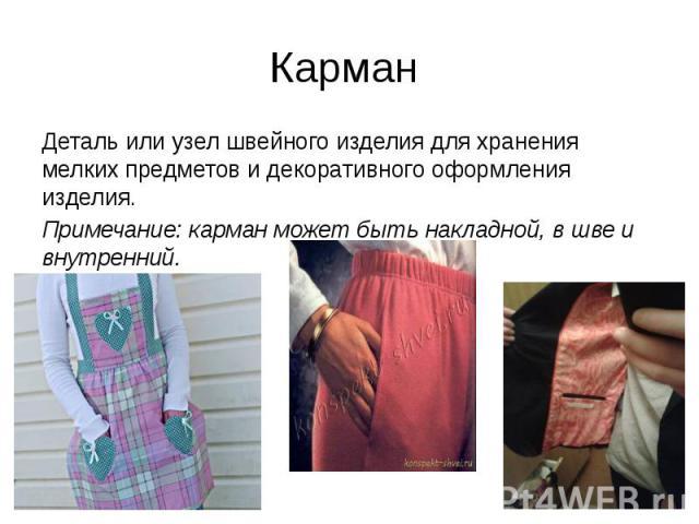 Карман Деталь или узел швейного изделия для хранения мелких предметов и декоративного оформления изделия. Примечание: карман может быть накладной, в шве и внутренний.