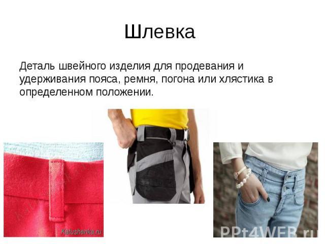 Шлевка Деталь швейного изделия для продевания и удерживания пояса, ремня, погона или хлястика в определенном положении.