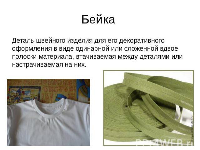 Бейка Деталь швейного изделия для его декоративного оформления в виде одинарной или сложенной вдвое полоски материала, втачиваемая между деталями или настрачиваемая на них.
