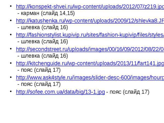 http://konspekt-shvei.ru/wp-content/uploads/2012/07/z219.jpg - карман (слайд 14,15) http://konspekt-shvei.ru/wp-content/uploads/2012/07/z219.jpg - карман (слайд 14,15) http://katushenka.ru/wp-content/uploads/2009/12/shlevka8.JPG - шлевка (слайд 16) …