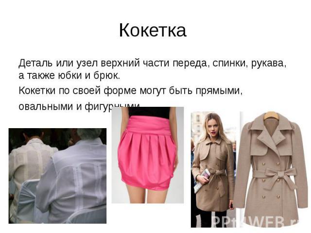 Кокетка Деталь или узел верхний части переда, спинки, рукава, а также юбки и брюк. Кокетки по своей форме могут быть прямыми, овальными и фигурными.