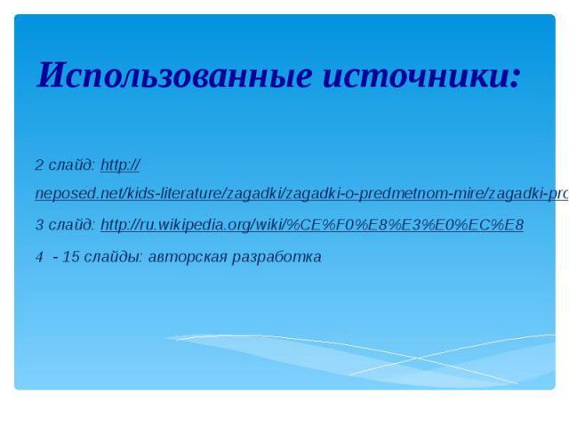 Использованные источники: 2 слайд: http://neposed.net/kids-literature/zagadki/zagadki-o-predmetnom-mire/zagadki-pro-transport/zagadki-pro-korabli.html 3 слайд: http://ru.wikipedia.org/wiki/%CE%F0%E8%E3%E0%EC%E8 4 - 15 слайды: авторская разработка