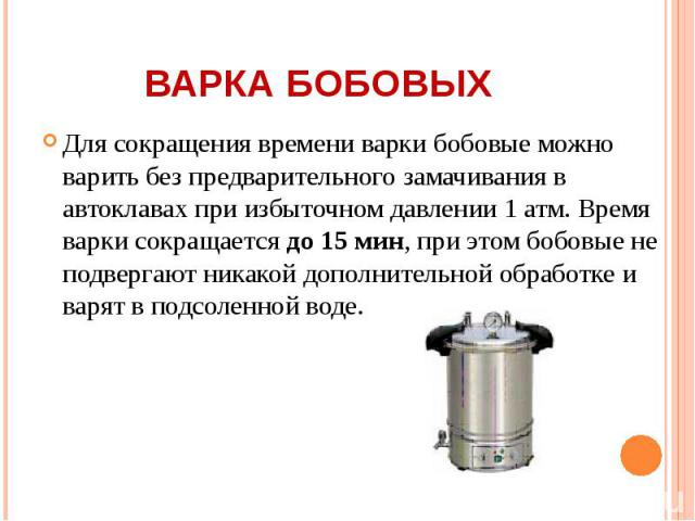 Для сокращения времени варки бобовые можно варить без предварительного замачивания в автоклавах при избыточном давлении 1 атм. Время варки сокращается до 15 мин, при этом бобовые не подвергают никакой дополнительной обработке и варят в подсоленной в…