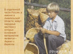 В отдаленной части России, а именно в Ахангельской области, живут народные масте