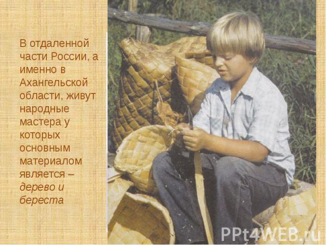 В отдаленной части России, а именно в Ахангельской области, живут народные мастера у которых основным материалом является – дерево и береста