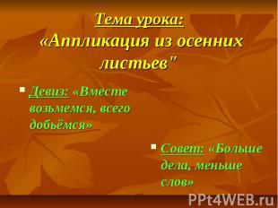 """Тема урока: «Аппликация из осенних листьев"""" Девиз: «Вместе возьмемся, всего"""
