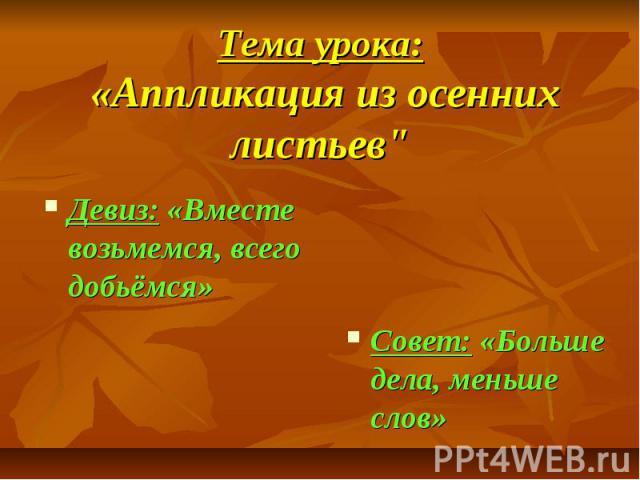 """Тема урока: «Аппликация из осенних листьев"""" Девиз: «Вместе возьмемся, всего добьёмся»"""