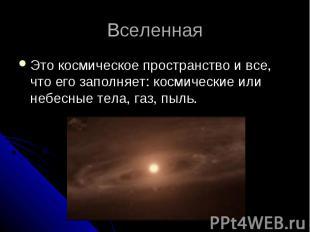 Вселенная Это космическое пространство и все, что его заполняет: космические или