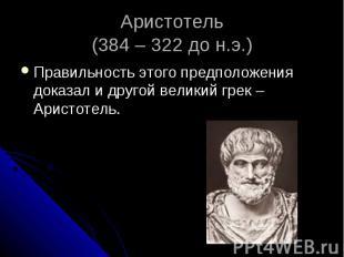 Аристотель (384 – 322 до н.э.) Правильность этого предположения доказал и другой