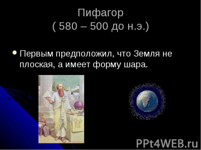 Пифагор ( 580 – 500 до н.э.) Первым предположил, что Земля не плоская, а имеет форму шара.