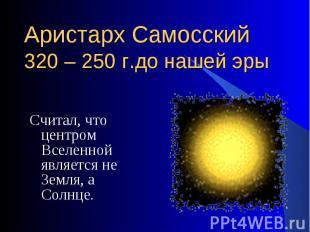 Считал, что центром Вселенной является не Земля, а Солнце. Считал, что центром В