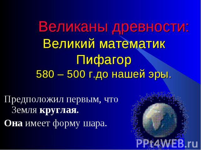 Предположил первым, что Земля круглая. Предположил первым, что Земля круглая. Она имеет форму шара.