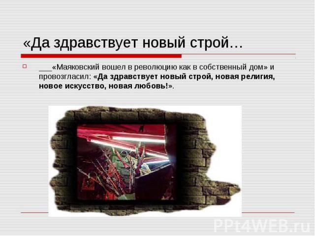 «Да здравствует новый строй… ___«Маяковский вошел в революцию как в собственный дом» и провозгласил: «Да здравствует новый строй, новая религия, новое искусство, новая любовь!».