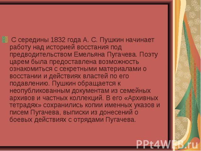 С середины 1832 года А. С. Пушкин начинает работу над историей восстания под предводительством Емельяна Пугачева. Поэту царем была предоставлена возможность ознакомиться с секретными материалами о восстании и действиях властей по его подавлени…