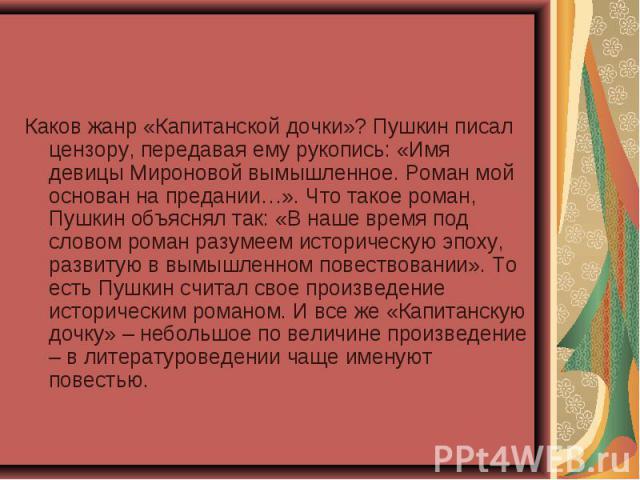 Каков жанр «Капитанской дочки»? Пушкин писал цензору, передавая ему рукопись: «Имя девицы Мироновой вымышленное. Роман мой основан на предании…». Что такое роман, Пушкин объяснял так: «В наше время под словом роман разумеем историческую эпоху, разви…