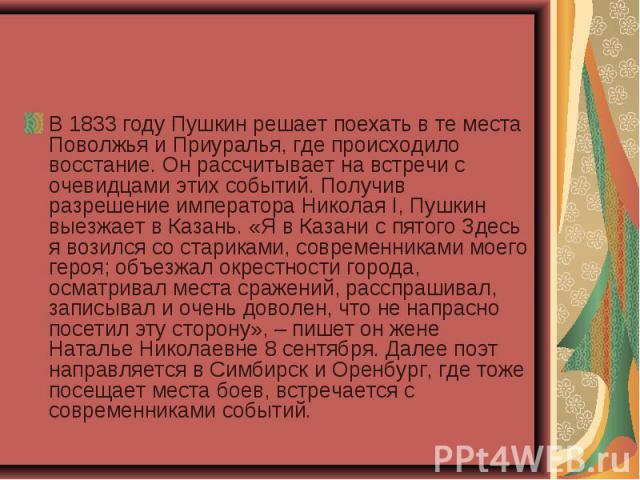 В 1833 году Пушкин решает поехать в те места Поволжья и Приуралья, где происходило восстание. Он рассчитывает на встречи с очевидцами этих событий. Получив разрешение императора Николая I, Пушкин выезжает в Казань. «Я в Казани с пятого Здесь я возил…