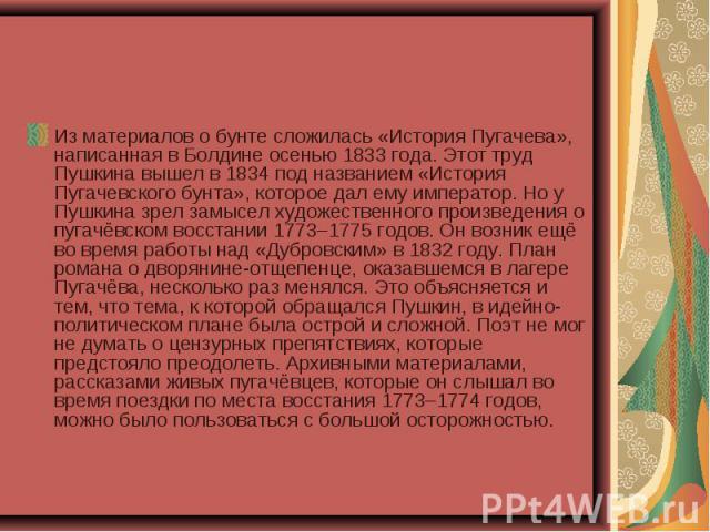 Из материалов о бунте сложилась «История Пугачева», написанная в Болдине осенью 1833 года. Этот труд Пушкина вышел в 1834 под названием «История Пугачевского бунта», которое дал ему император. Но у Пушкина зрел замысел художественного произведения о…