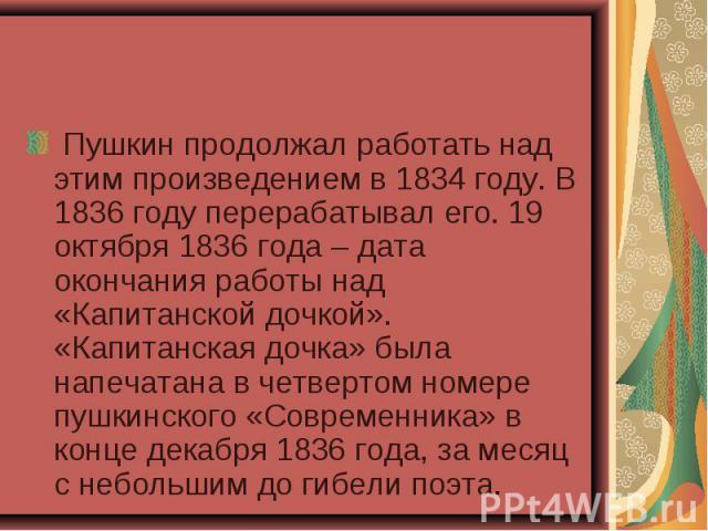 Пушкин продолжал работать над этим произведением в 1834 году. В 1836 году перерабатывал его. 19 октября 1836 года – дата окончания работы над «Капитанской дочкой». «Капитанская дочка» была напечатана в четвертом номере пушкинского «Современник…