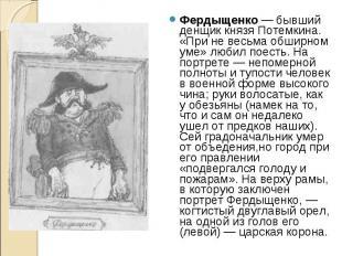 Фердыщенко — бывший денщик князя Потемкина. «При не весьма обширном уме» любил п