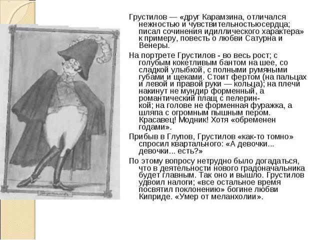 Грустилов — «друг Карамзина, отличался нежностью и чувствительностью сердца; писал сочинения идиллического характера» к примеру, повесть о любви Сатурна и Венеры. Грустилов — «друг Карамзина, отличался нежностью и чувствительностью сердца; писал соч…