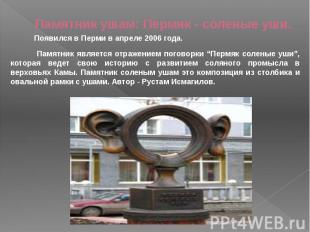 Памятник ушам: Пермяк - соленые уши. Появился в Перми в апреле 2006 года. Памятн