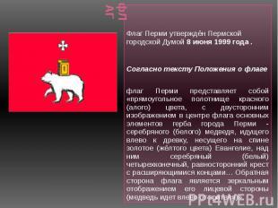 фЛАГ Флаг Перми утверждён Пермской городской Думой 8 июня 1999 года . Согласно т